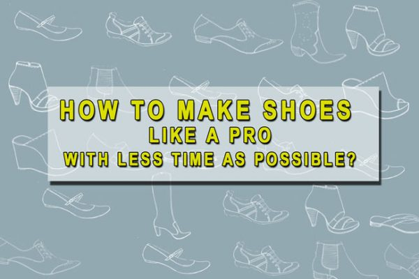 How to make shoes like a pro, with less time as possible?