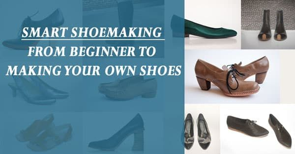 Smart Shoemaking: How To Turn From Being a Beginner To Making Your Own Shoes